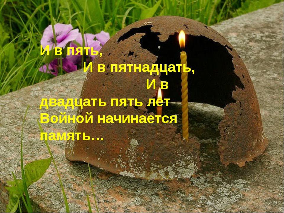 И в пять, И в пятнадцать, И в двадцать пять лет Войной начинается память…