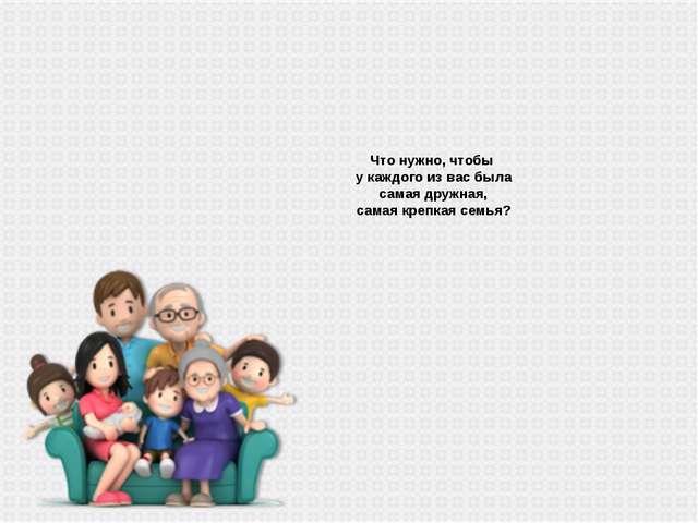Что нужно, чтобы у каждого из вас была самая дружная, самая крепкая семья?
