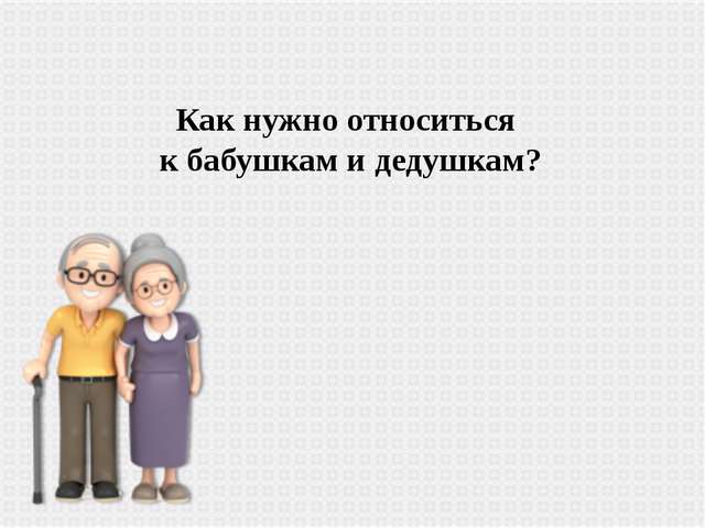 Как нужно относиться к бабушкам и дедушкам?