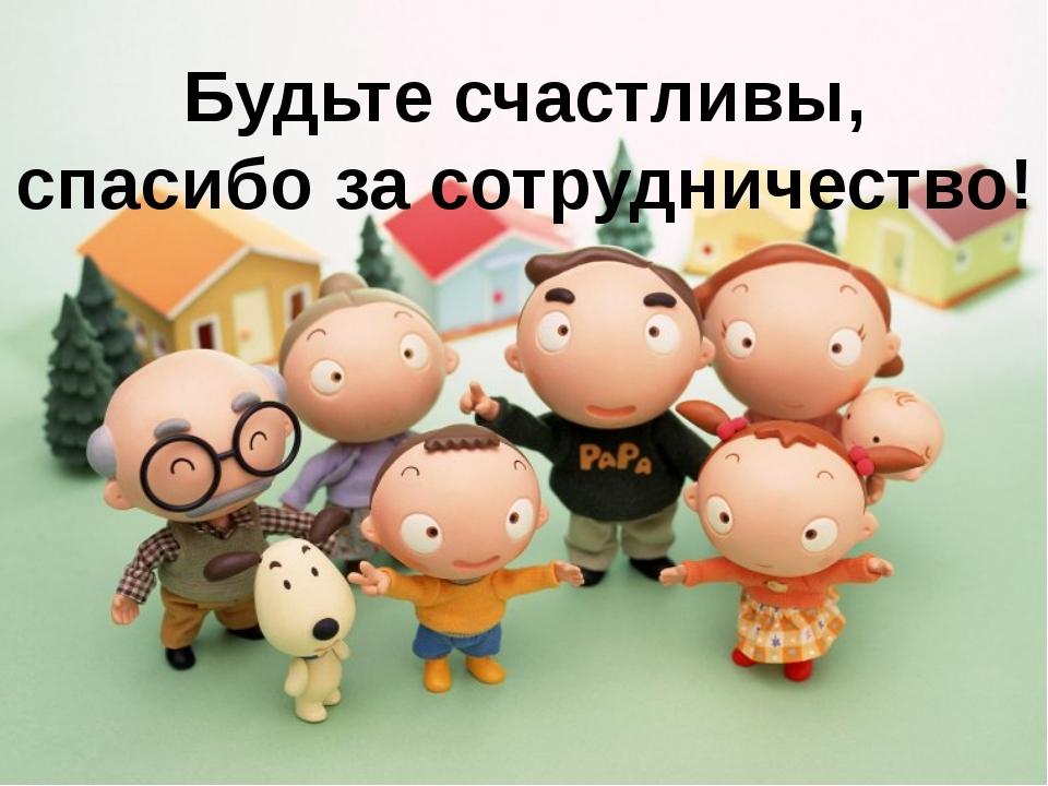 Будьте счастливы, спасибо за сотрудничество!