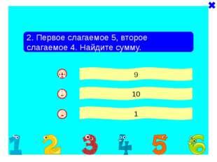 - + 2. Первое слагаемое 5, второе слагаемое 4. Найдите сумму. 9 10 1 - A B C