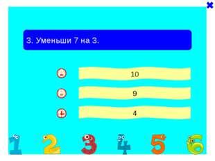 + - 3. Уменьши 7 на 3. 10 9 4 - A B C