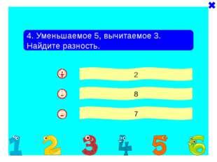 - + 4. Уменьшаемое 5, вычитаемое 3. Найдите разность. 2 8 7 - A B C