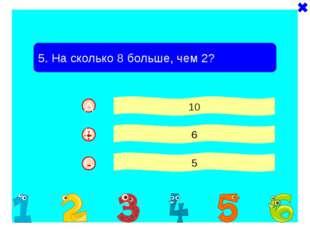 - - 5. На сколько 8 больше, чем 2? 10 6 5 + A B C