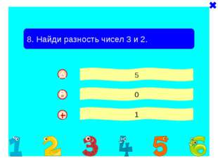 + - 8. Найди разность чисел 3 и 2. 5 0 1 - A B C