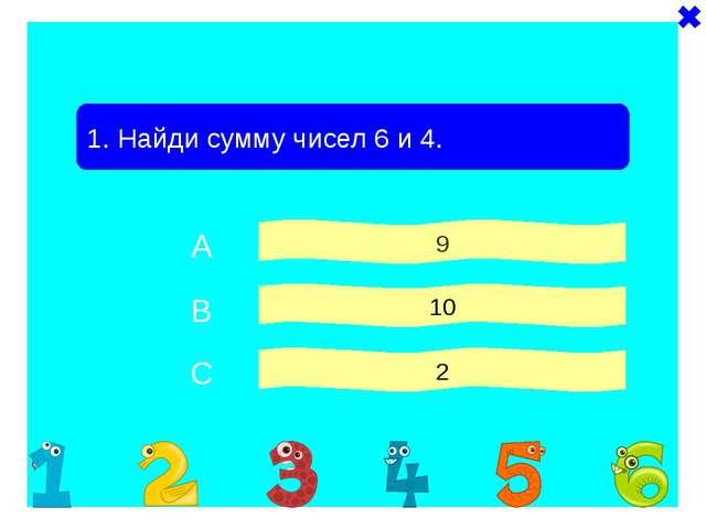 1. Найди сумму чисел 6 и 4. 9 10 2 A B C