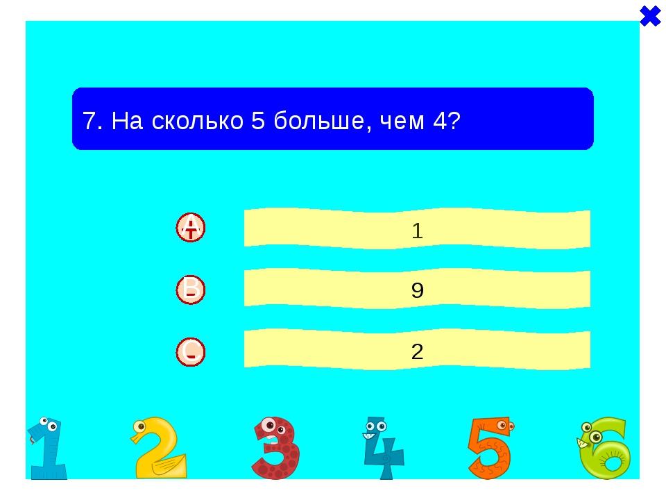 - + 7. На сколько 5 больше, чем 4? 1 9 2 - A B C