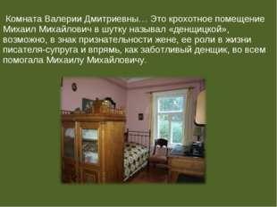 Комната Валерии Дмитриевны… Это крохотное помещение Михаил Михайлович в шутк