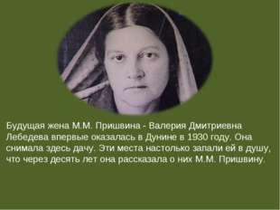 Будущая жена М.М. Пришвина - Валерия Дмитриевна Лебедева впервые оказалась в