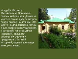 Усадьба Михаила Михайловича Пришвина совсем небольшая. Домик на участке сто н