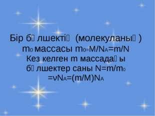 Бір бөлшектің (молекуланың) m0 массасы m0=M/NA=m/N Кез келген m массадағы бөл