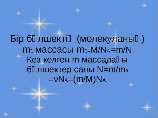 Бір бөлшектің (молекуланың) m0 массасы m0=M/NA=m/N Кез келген m массадағы бөл...