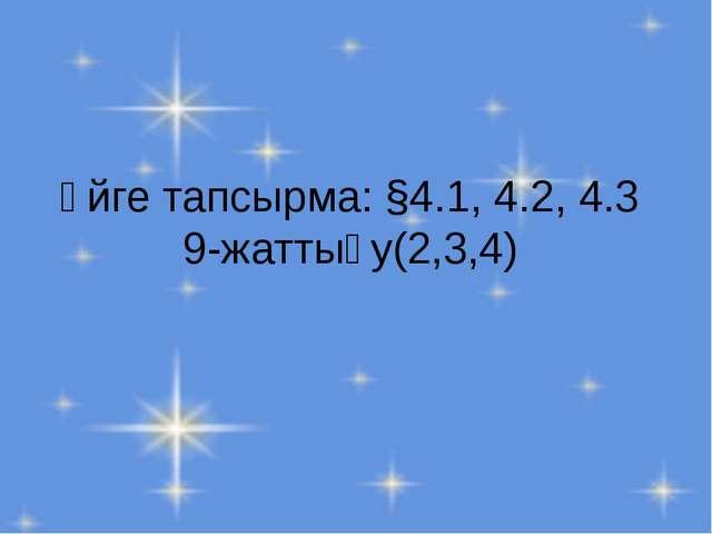 Үйге тапсырма: §4.1, 4.2, 4.3 9-жаттығу(2,3,4)