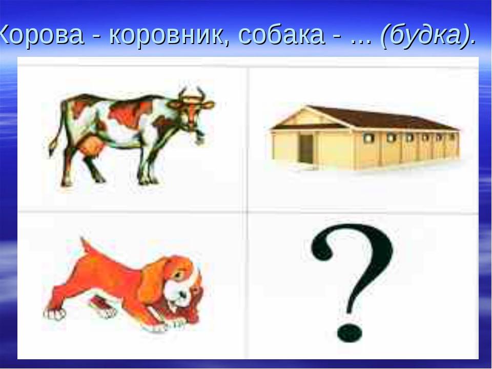 Корова - коровник, собака - ... (будка).