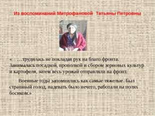 Из воспоминаний Митрофановой Татьяны Петровны « …трудилась не покладая рук на