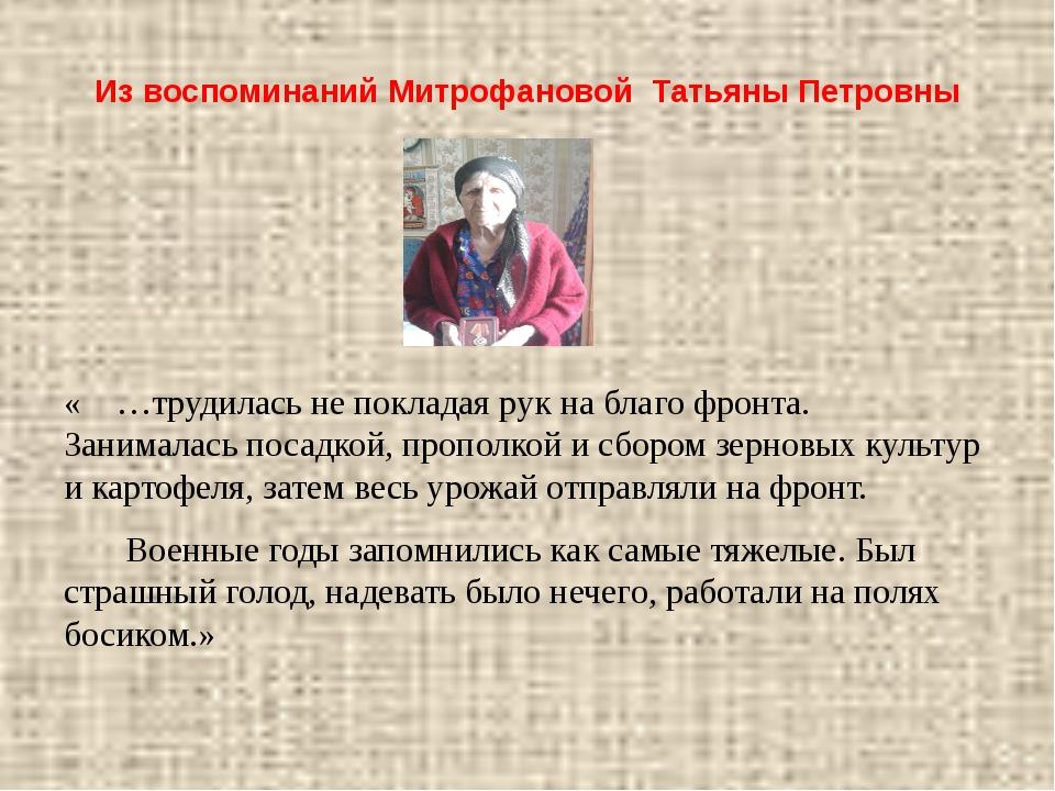 Из воспоминаний Митрофановой Татьяны Петровны « …трудилась не покладая рук на...