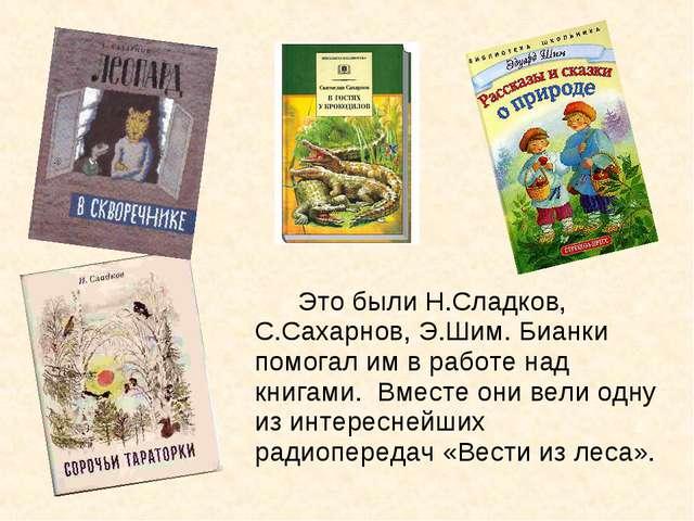 Это были Н.Сладков, С.Сахарнов, Э.Шим. Бианки помогал им в работе над книга...