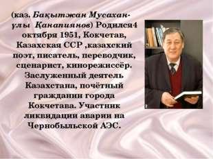 (каз. Бақытжан Мусахан-ұлы Қанапиянов) Родился4 октября 1951, Кокчетав, Казах