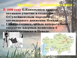 Невада— Семипалатинск В 1989 году Б.Канапьянов принял активное участие в соз