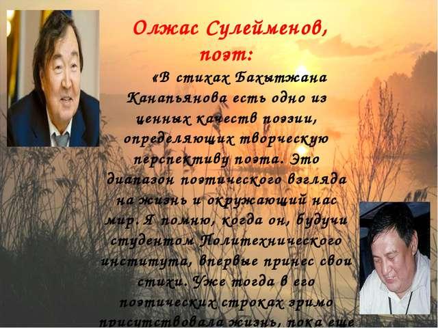 Олжас Сулейменов, поэт:  «В стихах Бахытжана Канапьянова есть одно из ц...
