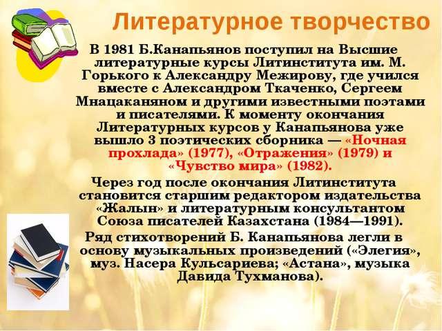 Литературное творчество В 1981 Б.Канапьянов поступил на Высшие литературные к...