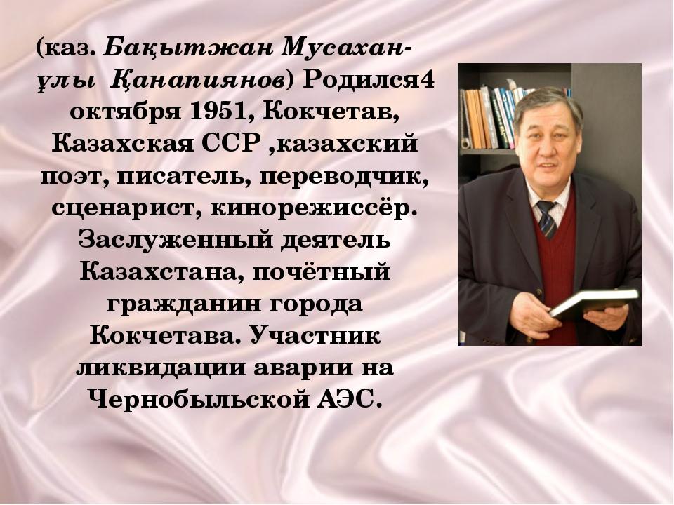 (каз. Бақытжан Мусахан-ұлы Қанапиянов) Родился4 октября 1951, Кокчетав, Казах...