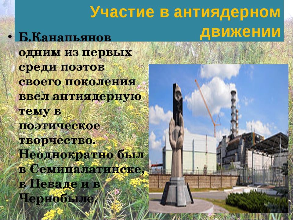 Участие в антиядерном движении Б.Канапьянов одним из первых среди поэтов свое...