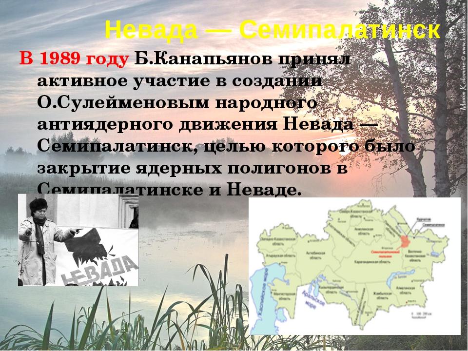 Невада— Семипалатинск В 1989 году Б.Канапьянов принял активное участие в соз...