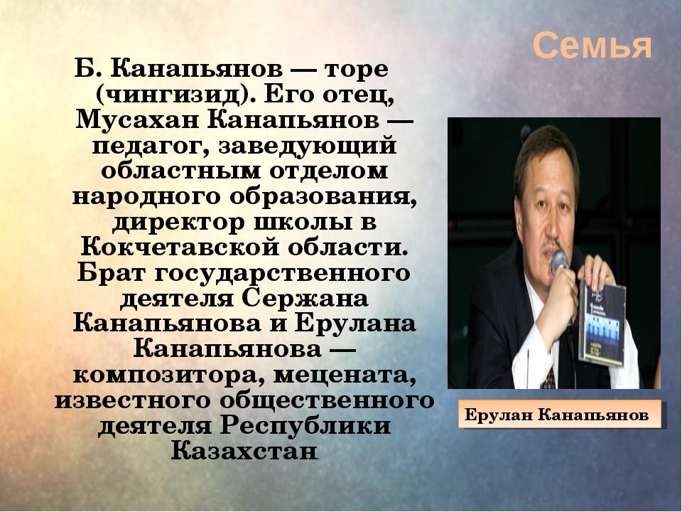 Семья Б. Канапьянов— торе (чингизид). Его отец, Мусахан Канапьянов— педаго...