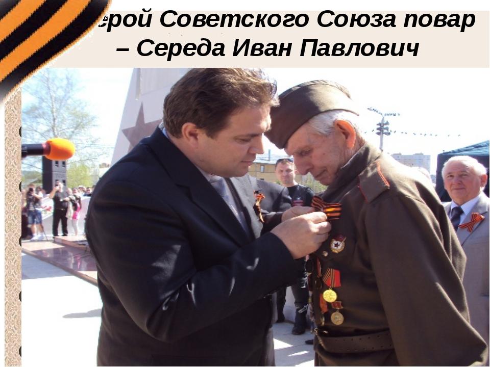 «Герой Советского Союза повар – Середа Иван Павлович