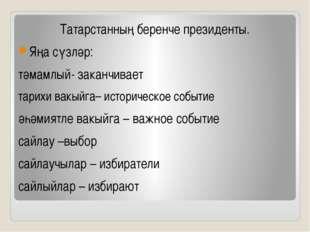 Татарстанның беренче президенты. Яңа сүзләр: тәмамлый- заканчивает тарихи ва
