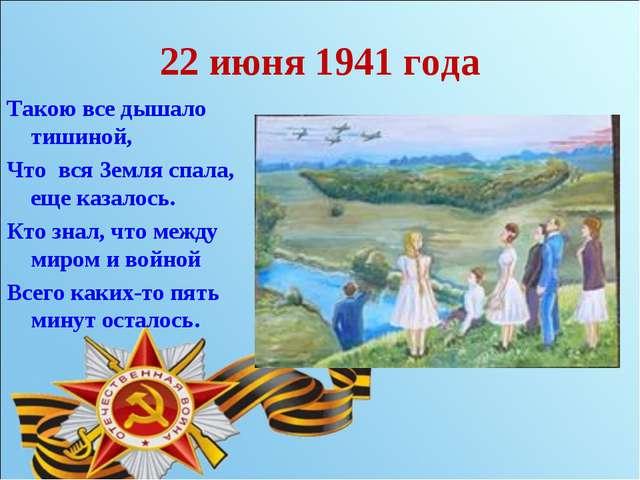 22 июня 1941 года Такою все дышало тишиной, Что вся Земля спала, еще казалось...