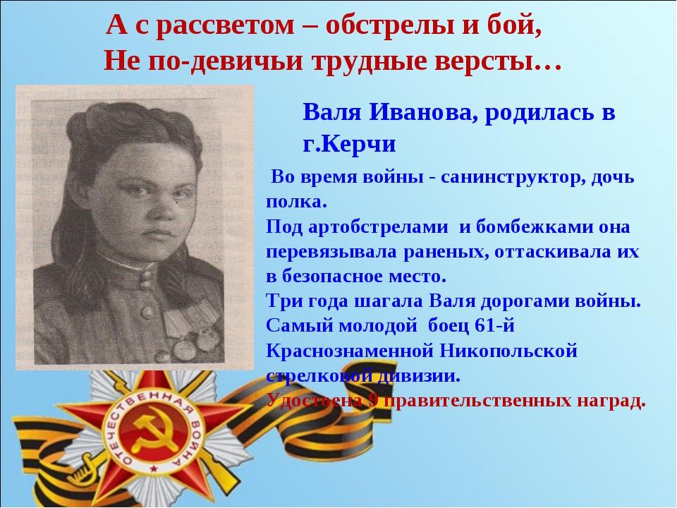 А с рассветом – обстрелы и бой, Не по-девичьи трудные версты… Валя Иванова,...