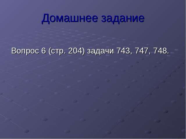 Домашнее задание Вопрос 6 (стр. 204) задачи 743, 747, 748.