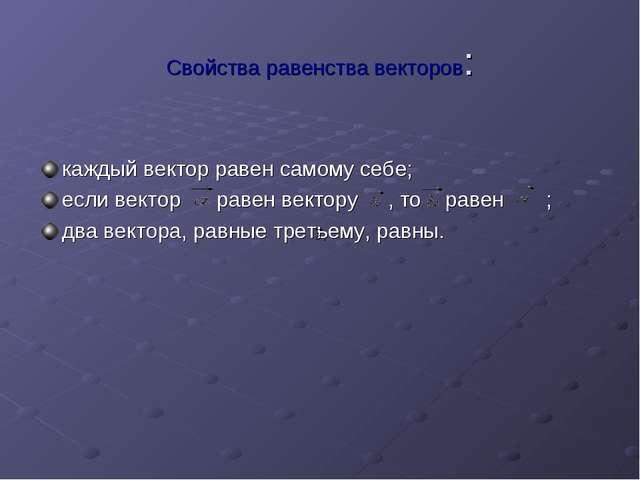 Свойства равенства векторов: каждый вектор равен самому себе; если вектор рав...