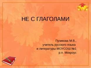 НЕ С ГЛАГОЛАМИ Пузикова М.В., учитель русского языка и литературы МОУСОШ №1 р