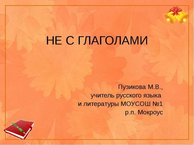 НЕ С ГЛАГОЛАМИ Пузикова М.В., учитель русского языка и литературы МОУСОШ №1 р...