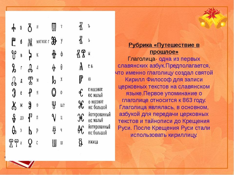 Рубрика «Путешествие в прошлое» Глаголица- одна из первых славянских азбук.Пр...