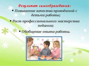 Результат самообразования: Повышение качества проводимой с детьми работы; Рос