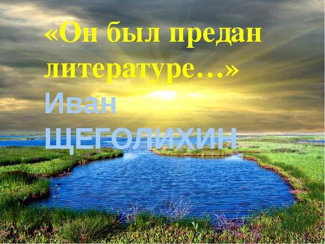 «Он был предан литературе…» Иван ЩЕГОЛИХИН