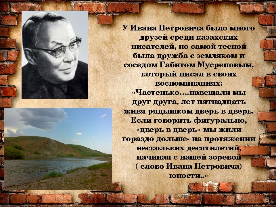 У Ивана Петровича было много друзей среди казахских писателей, но самой тесно...