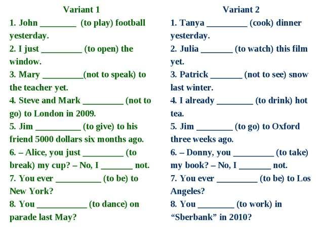 Variant 1 1. John ________ (to play) football yesterday. 2. I just _________...