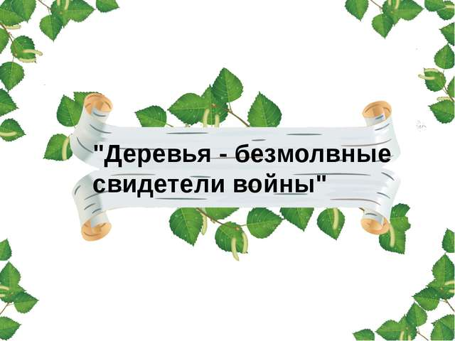 """""""Деревья - безмолвные свидетели войны"""""""