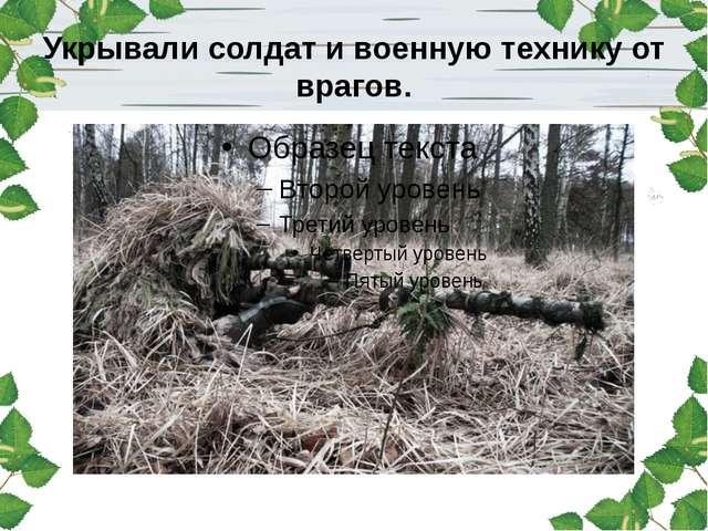 Укрывали солдат и военную технику от врагов.