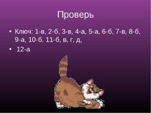 Проверь Ключ: 1-в, 2-б, 3-в, 4-а, 5-а, 6-б, 7-в, 8-б, 9-а, 10-б, 11-б, в, г,