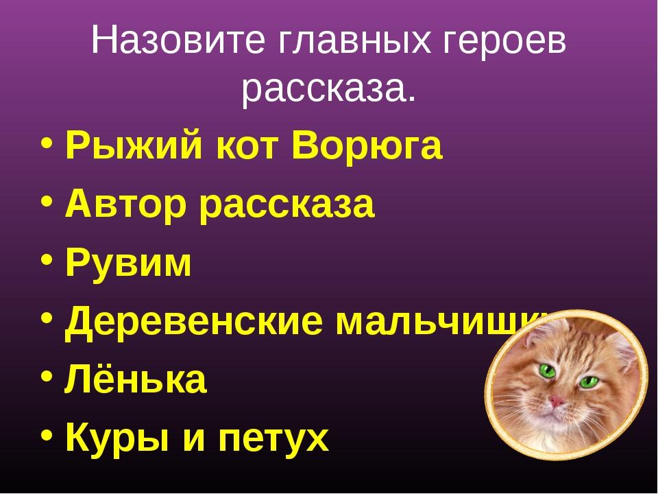Назовите главных героев рассказа. Рыжий кот Ворюга Автор рассказа Рувим Дере...