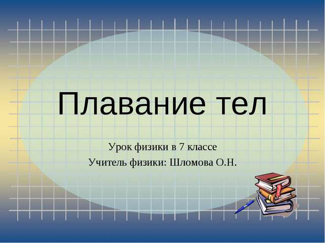 Плавание тел Урок физики в 7 классе Учитель физики: Шломова О.Н.