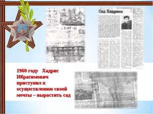 1960 году Хадрис Ибрагимович приступил к осуществлению своей мечты – вырастит