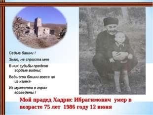 Мой прадед Хадрис Ибрагимович умер в возрасте 75 лет 1986 году 12 июня Седые