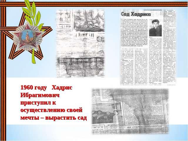 1960 году Хадрис Ибрагимович приступил к осуществлению своей мечты – вырастит...